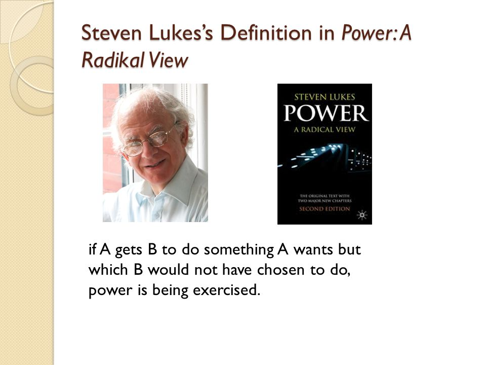 Steven Lukes's Definition in Power: A Radikal View if A gets B to do something A wants but which B would not have chosen to do, power is being exercis