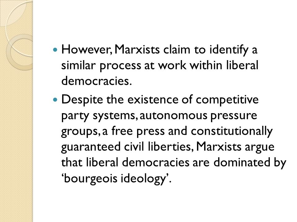 However, Marxists claim to identify a similar process at work within liberal democracies. Despite the existence of competitive party systems, autonomo