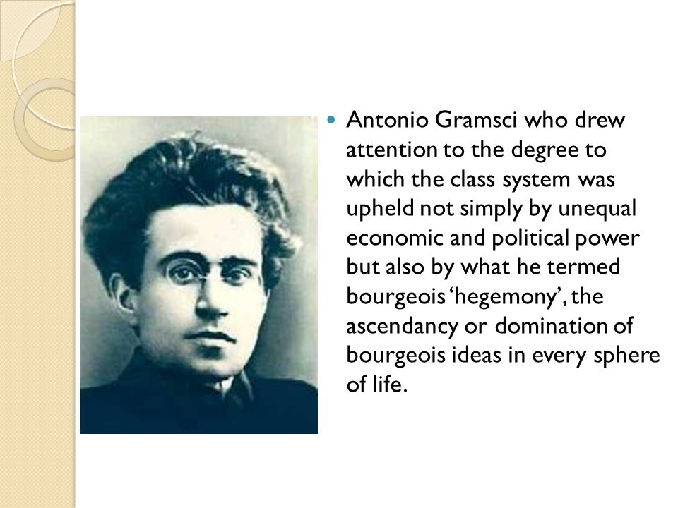 Antonio Gramsci who drew attention to the degree to which the class system was upheld not simply by unequal economic and political power but also by w