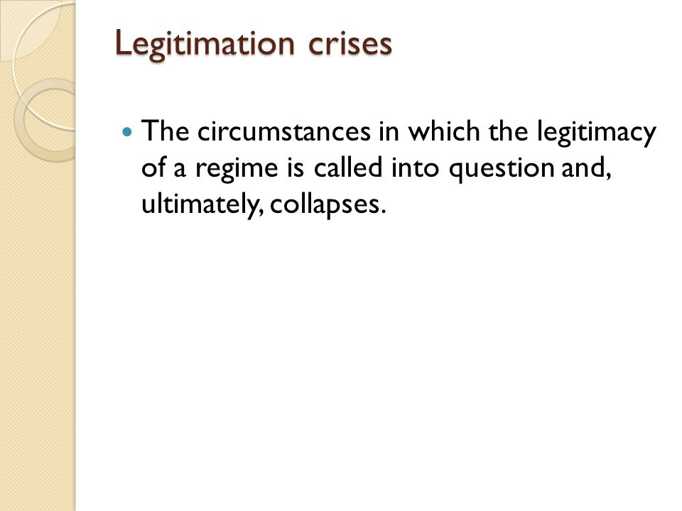 Legitimation crises The circumstances in which the legitimacy of a regime is called into question and, ultimately, collapses.