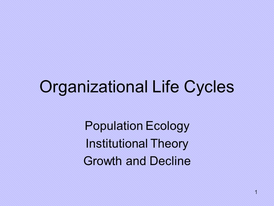 1 Organizational Life Cycles Population Ecology Institutional Theory Growth and Decline