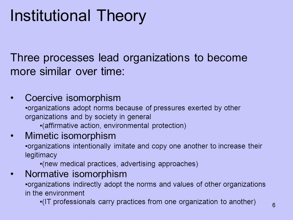 7 Isomorphism: Pros and Cons Negative Effects Bad practices spread Outdated practices may be institutionalized Innovation stifled in strongly isomorphic field Positive Effects Leads to stability Provides legitimacy