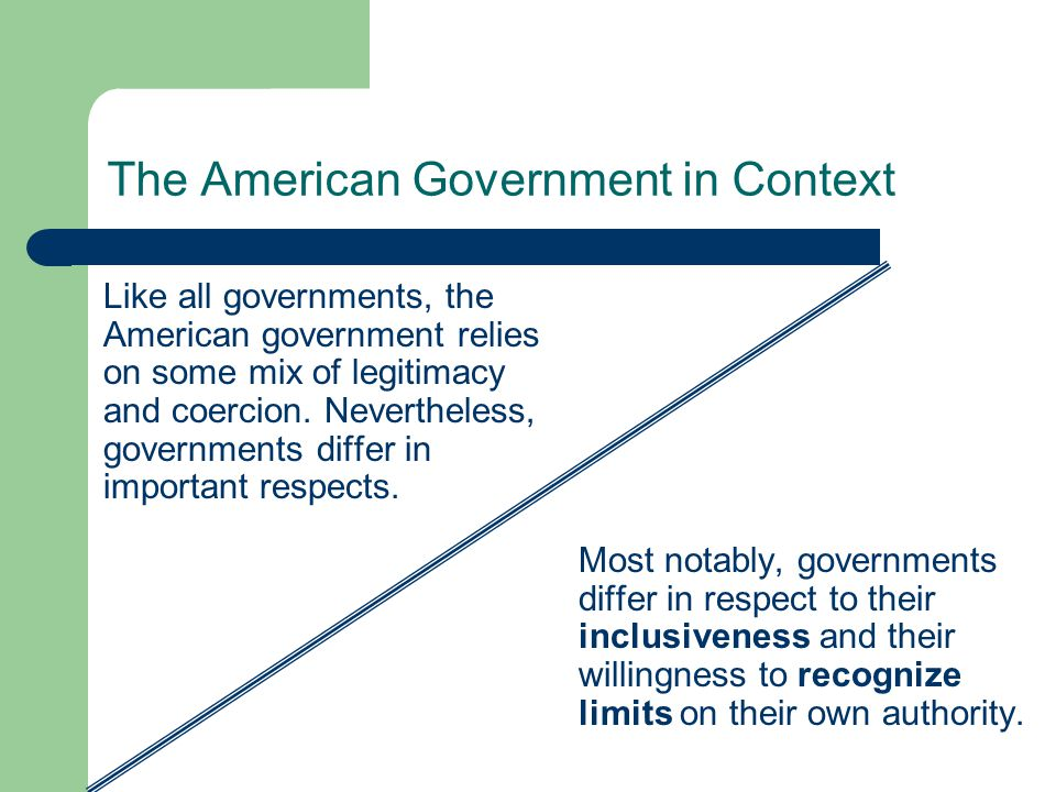 The American Government in Context Like all governments, the American government relies on some mix of legitimacy and coercion. Nevertheless, governme