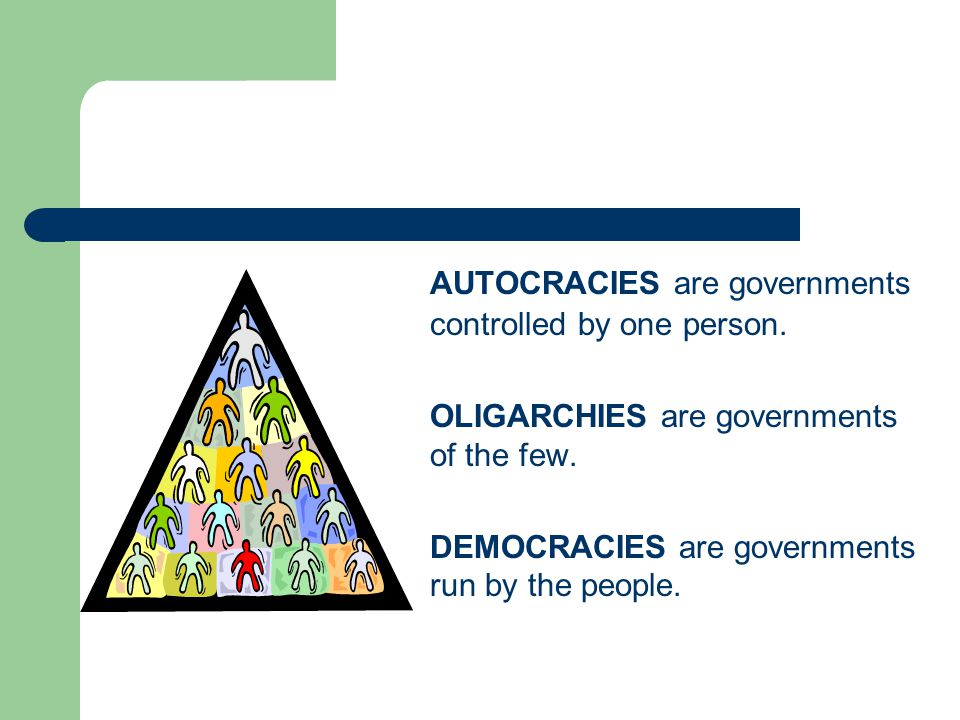 AUTOCRACIES are governments controlled by one person. OLIGARCHIES are governments of the few. DEMOCRACIES are governments run by the people.
