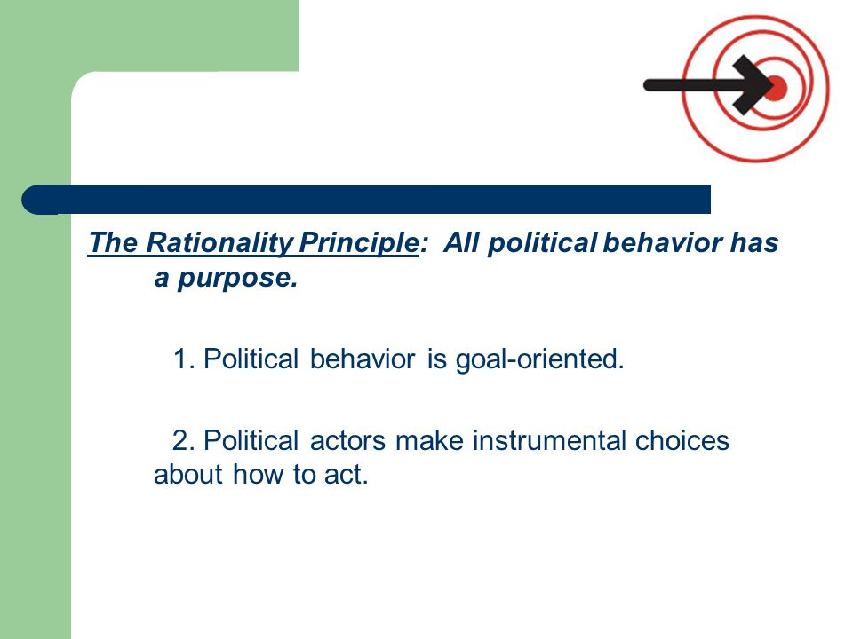 The Rationality Principle: All political behavior has a purpose. 1. Political behavior is goal-oriented. 2. Political actors make instrumental choices