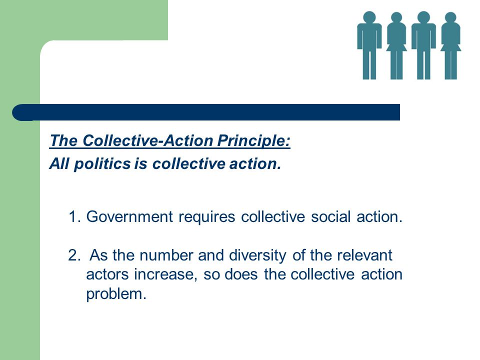 The Collective-Action Principle: All politics is collective action. 1.Government requires collective social action. 2. As the number and diversity of