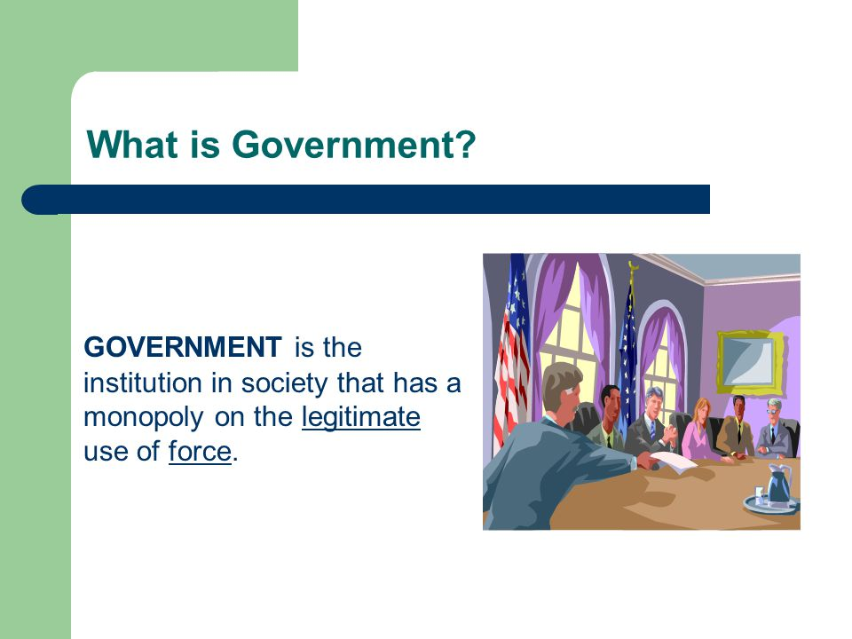 What is Government? GOVERNMENT is the institution in society that has a monopoly on the legitimate use of force.