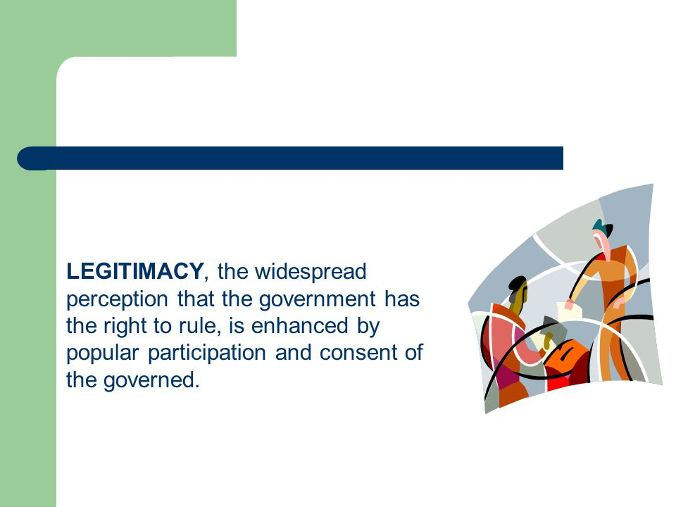 LEGITIMACY, the widespread perception that the government has the right to rule, is enhanced by popular participation and consent of the governed.