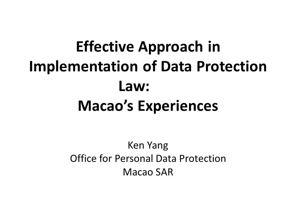Effective Approach in Implementation of Data Protection Law: Macao's Experiences Ken Yang Office for Personal Data Protection Macao SAR