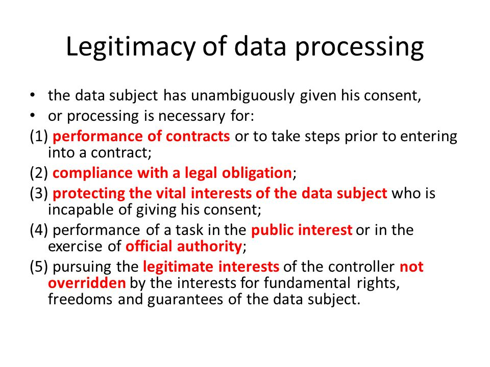 Legitimacy of data processing the data subject has unambiguously given his consent, or processing is necessary for: (1) performance of contracts or to take steps prior to entering into a contract; (2) compliance with a legal obligation; (3) protecting the vital interests of the data subject who is incapable of giving his consent; (4) performance of a task in the public interest or in the exercise of official authority; (5) pursuing the legitimate interests of the controller not overridden by the interests for fundamental rights, freedoms and guarantees of the data subject.