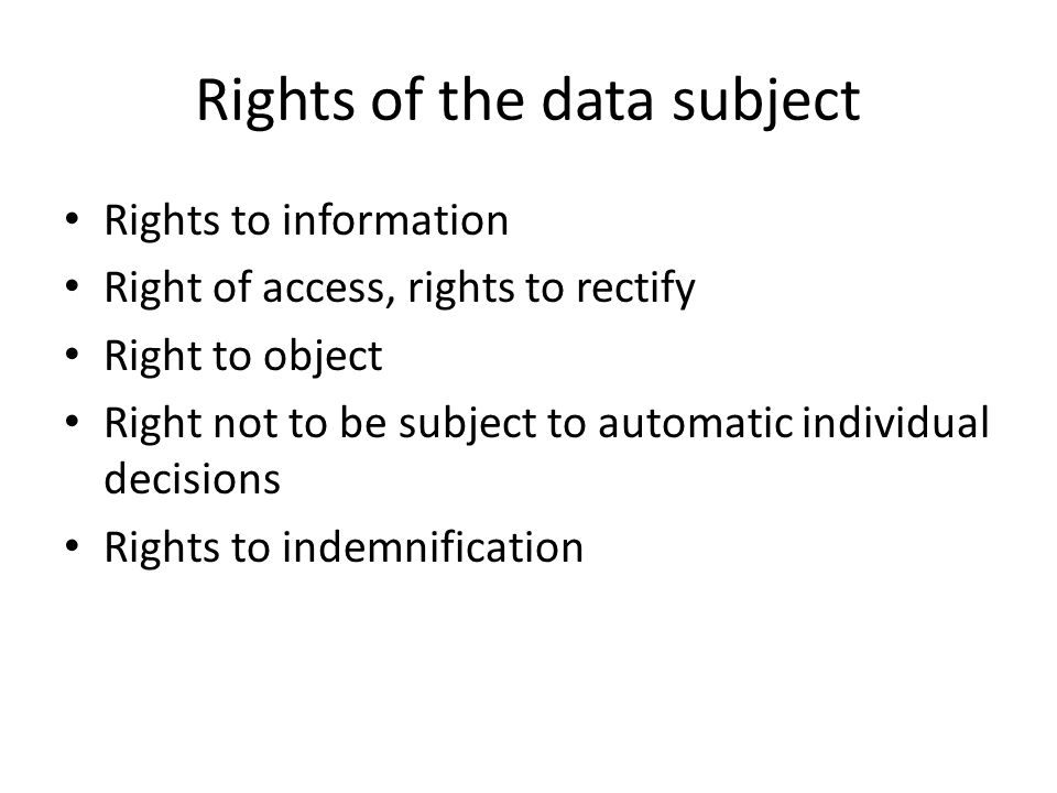 Rights of the data subject Rights to information Right of access, rights to rectify Right to object Right not to be subject to automatic individual decisions Rights to indemnification