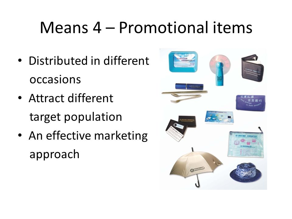 Means 4 – Promotional items Distributed in different occasions Attract different target population An effective marketing approach