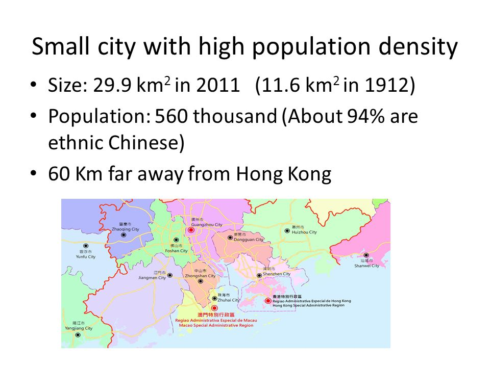 Small city with high population density Size: 29.9 km 2 in 2011 (11.6 km 2 in 1912) Population: 560 thousand (About 94% are ethnic Chinese) 60 Km far away from Hong Kong