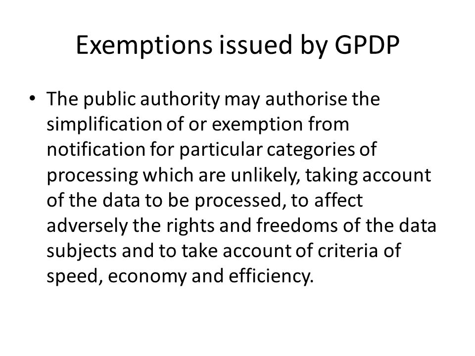 Exemptions issued by GPDP The public authority may authorise the simplification of or exemption from notification for particular categories of processing which are unlikely, taking account of the data to be processed, to affect adversely the rights and freedoms of the data subjects and to take account of criteria of speed, economy and efficiency.