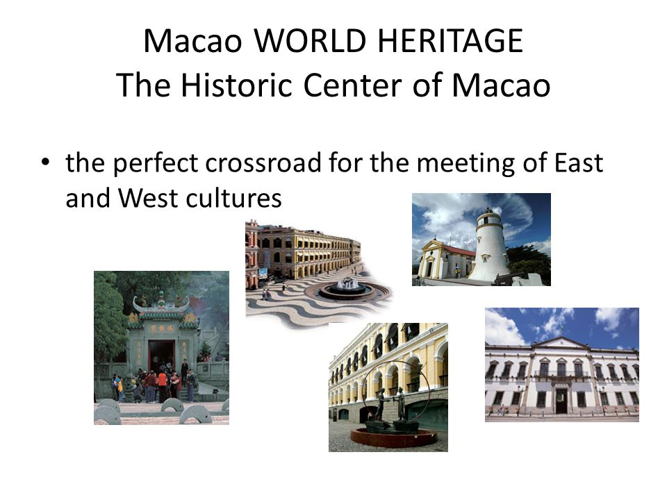 Macao WORLD HERITAGE The Historic Center of Macao the perfect crossroad for the meeting of East and West cultures