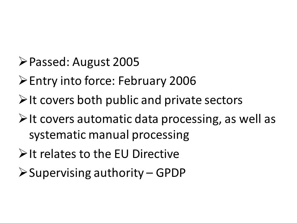  Passed: August 2005  Entry into force: February 2006  It covers both public and private sectors  It covers automatic data processing, as well as systematic manual processing  It relates to the EU Directive  Supervising authority – GPDP