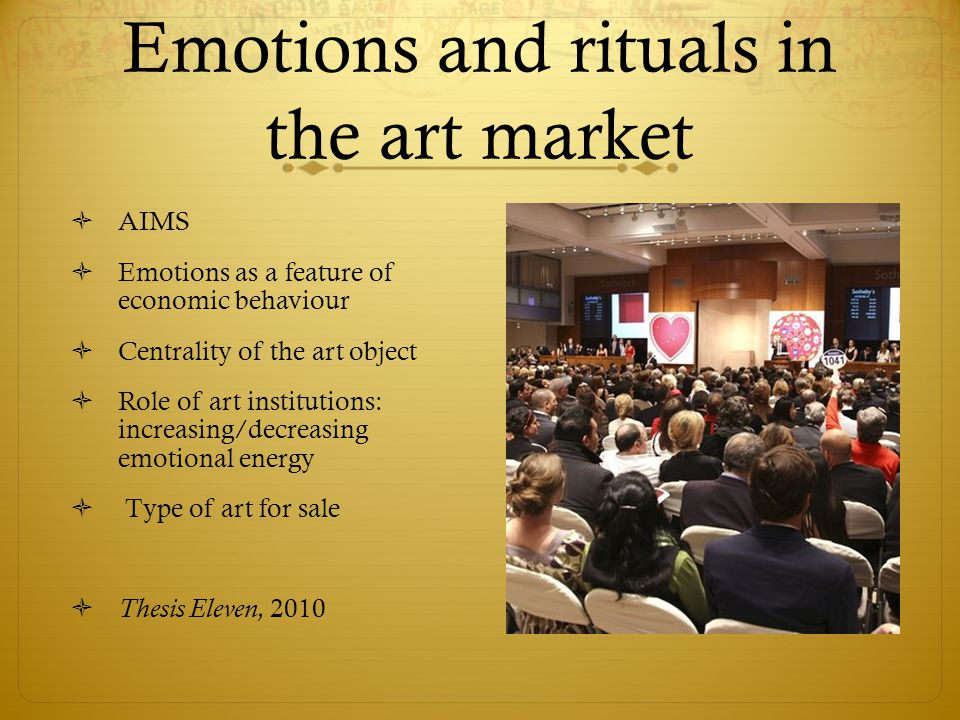 Emotions and rituals in the art market  AIMS  Emotions as a feature of economic behaviour  Centrality of the art object  Role of art institutions: increasing/decreasing emotional energy  Type of art for sale  Thesis Eleven, 2010