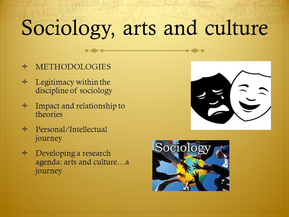 Sociology, arts and culture  METHODOLOGIES  Legitimacy within the discipline of sociology  Impact and relationship to theories  Personal/Intellectual journey  Developing a research agenda: arts and culture…a journey