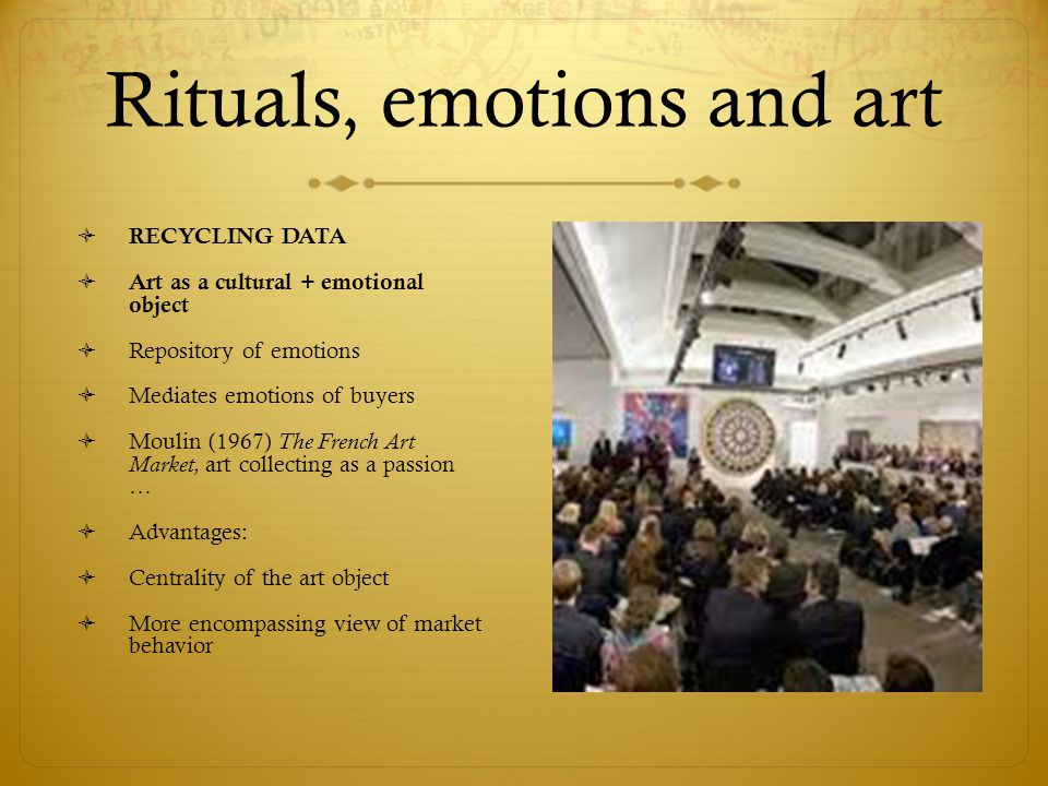 Rituals, emotions and art  RECYCLING DATA  Art as a cultural + emotional object  Repository of emotions  Mediates emotions of buyers  Moulin (1967) The French Art Market, art collecting as a passion …  Advantages:  Centrality of the art object  More encompassing view of market behavior