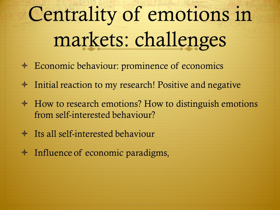 Centrality of emotions in markets: challenges  Economic behaviour: prominence of economics  Initial reaction to my research.