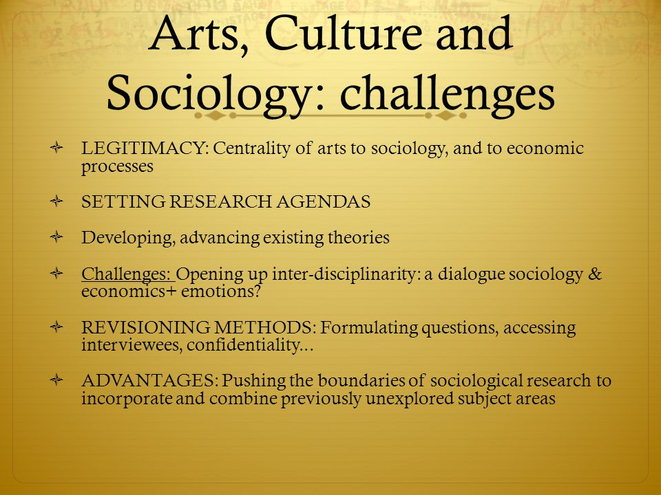 Arts, Culture and Sociology: challenges  LEGITIMACY: Centrality of arts to sociology, and to economic processes  SETTING RESEARCH AGENDAS  Developing, advancing existing theories  Challenges: Opening up inter-disciplinarity: a dialogue sociology & economics+ emotions.