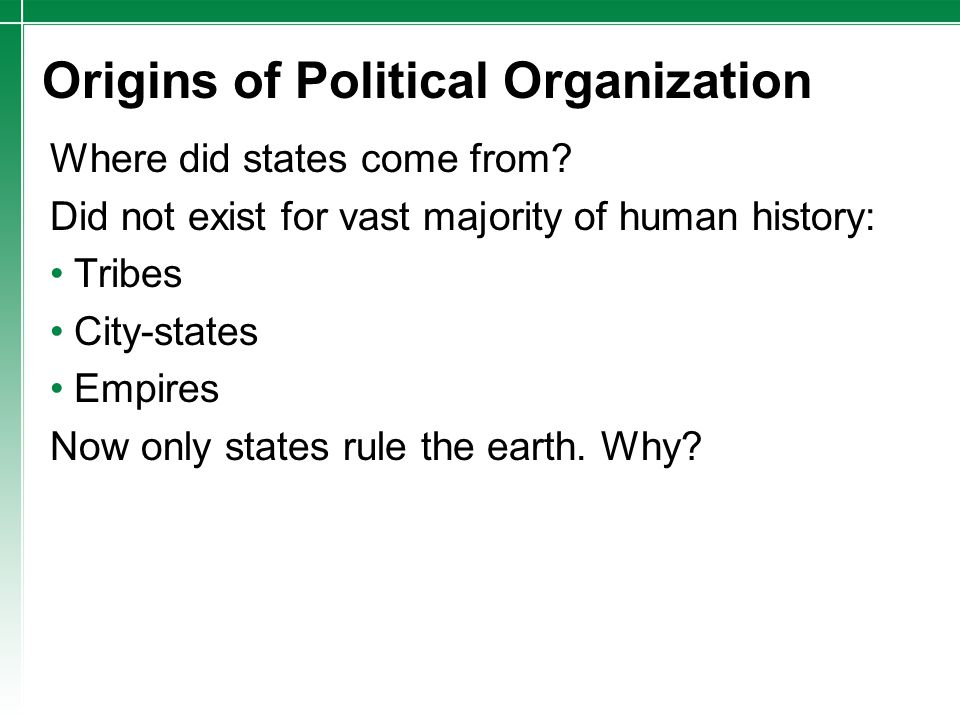 Origins of Political Organization Where did states come from? Did not exist for vast majority of human history: Tribes City-states Empires Now only st