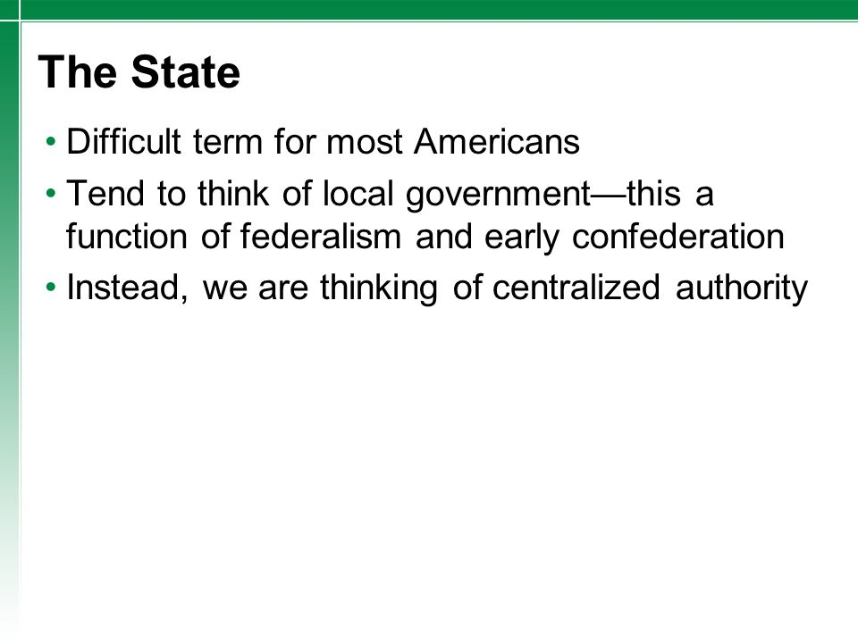 The State Difficult term for most Americans Tend to think of local government—this a function of federalism and early confederation Instead, we are th