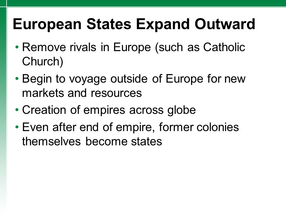 European States Expand Outward Remove rivals in Europe (such as Catholic Church) Begin to voyage outside of Europe for new markets and resources Creat
