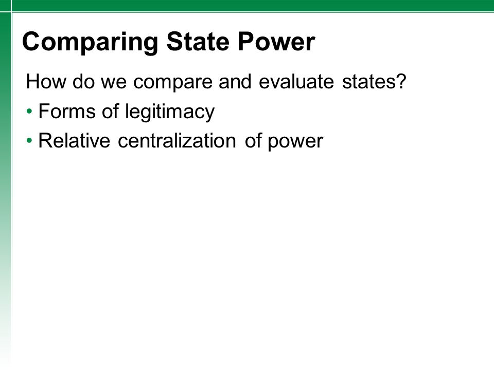 Comparing State Power How do we compare and evaluate states? Forms of legitimacy Relative centralization of power