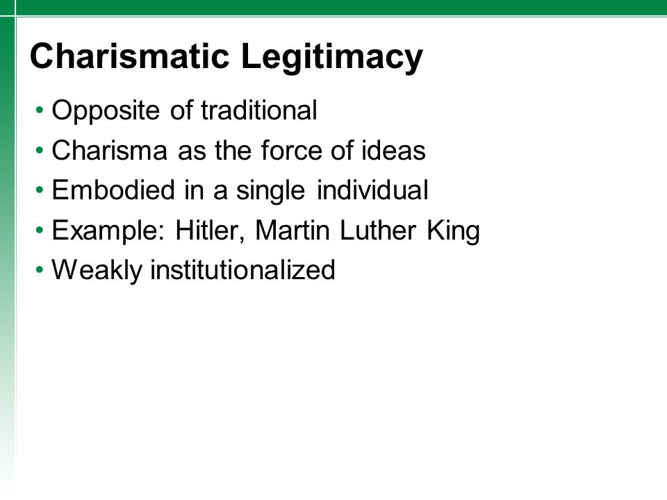 Charismatic Legitimacy Opposite of traditional Charisma as the force of ideas Embodied in a single individual Example: Hitler, Martin Luther King Weak