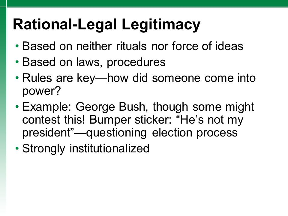 Rational-Legal Legitimacy Based on neither rituals nor force of ideas Based on laws, procedures Rules are key—how did someone come into power? Example