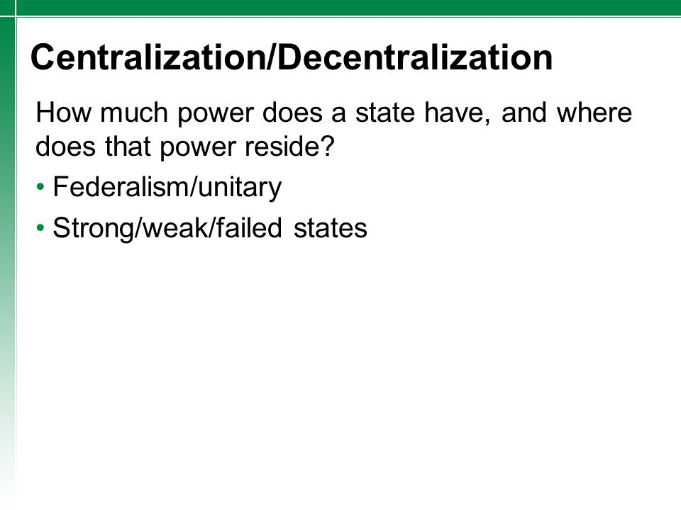 Centralization/Decentralization Federalism/unitary Strong/weak/failed states How much power does a state have, and where does that power reside?