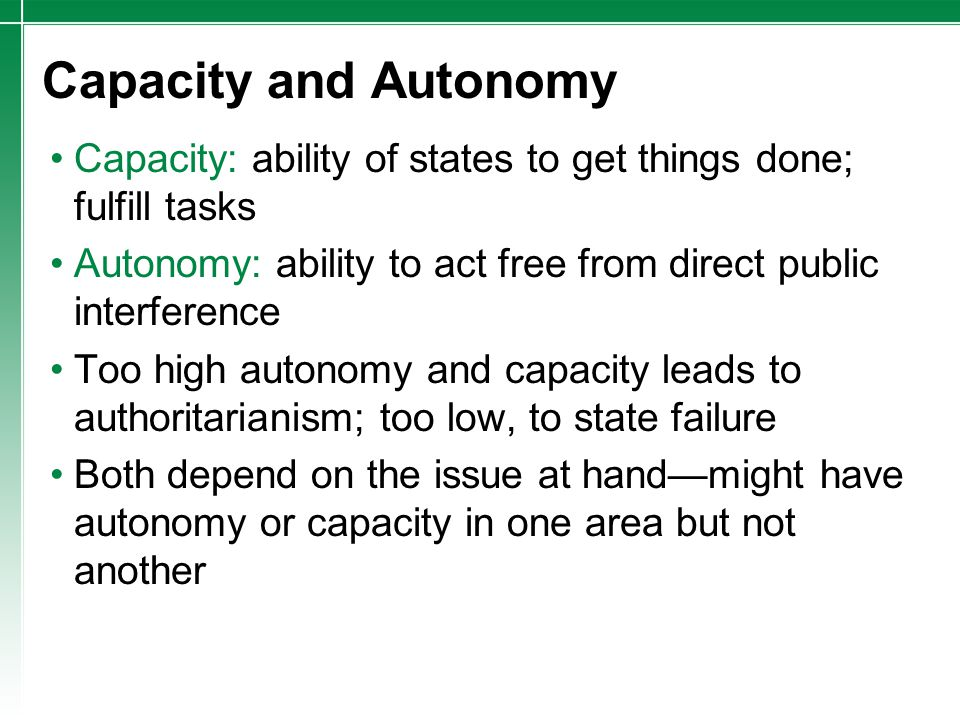 Capacity and Autonomy Capacity: ability of states to get things done; fulfill tasks Autonomy: ability to act free from direct public interference Too
