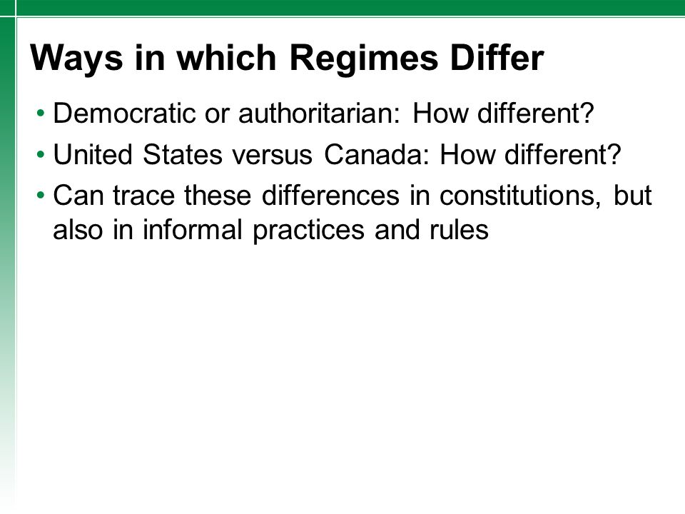 Ways in which Regimes Differ Democratic or authoritarian: How different? United States versus Canada: How different? Can trace these differences in co