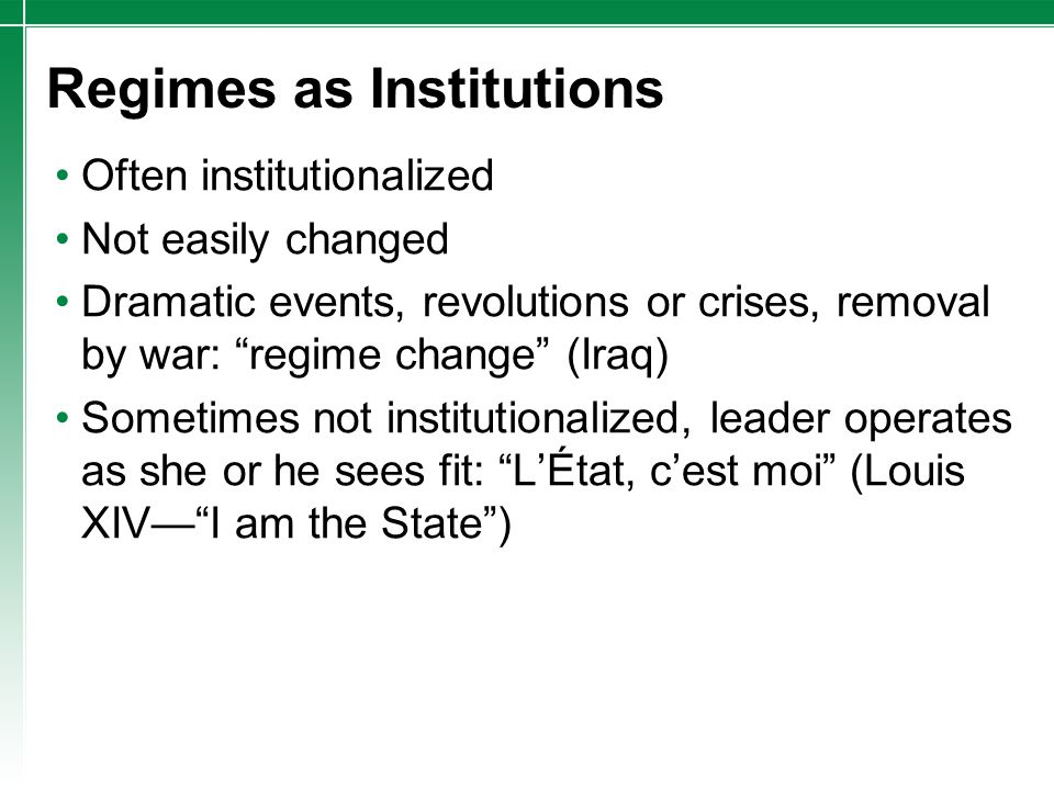 """Regimes as Institutions Often institutionalized Not easily changed Dramatic events, revolutions or crises, removal by war: """"regime change"""" (Iraq) Some"""