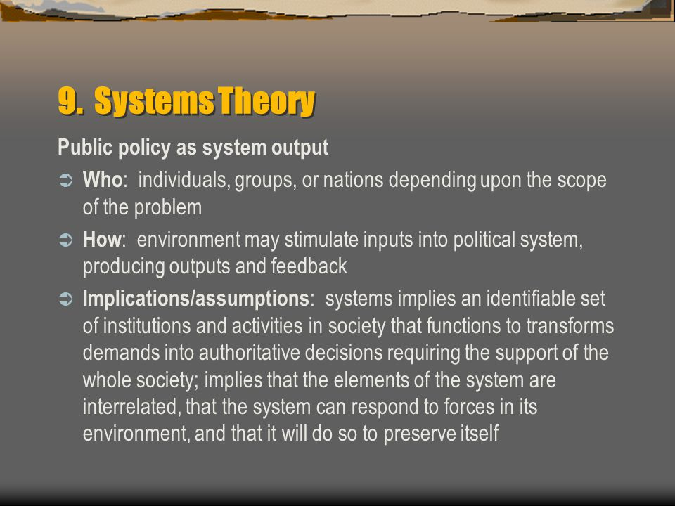 9. Systems Theory Public policy as system output  Who : individuals, groups, or nations depending upon the scope of the problem  How : environment m
