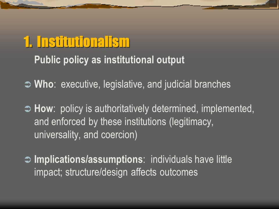 1. Institutionalism Public policy as institutional output  Who : executive, legislative, and judicial branches  How : policy is authoritatively dete