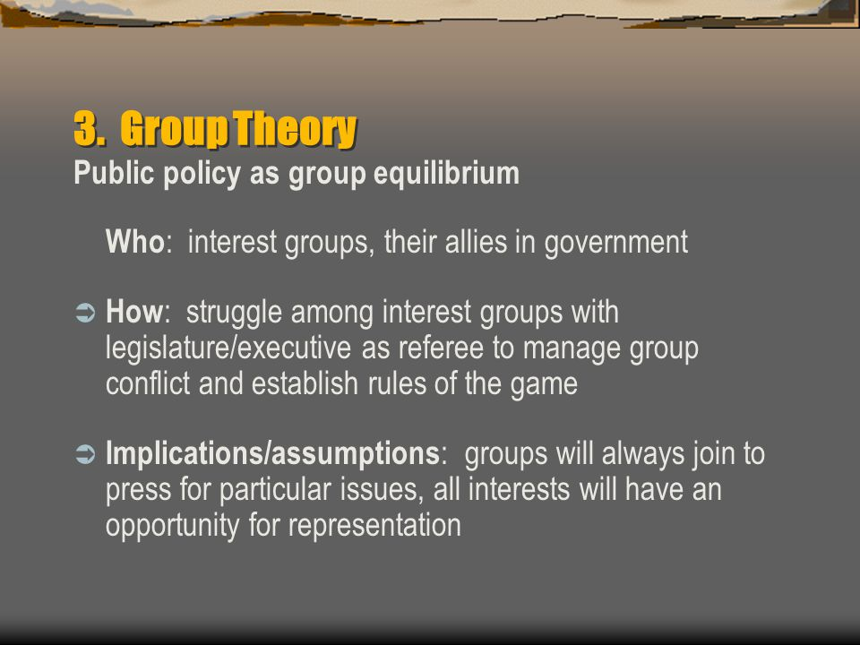 3. Group Theory Public policy as group equilibrium Who : interest groups, their allies in government  How : struggle among interest groups with legis