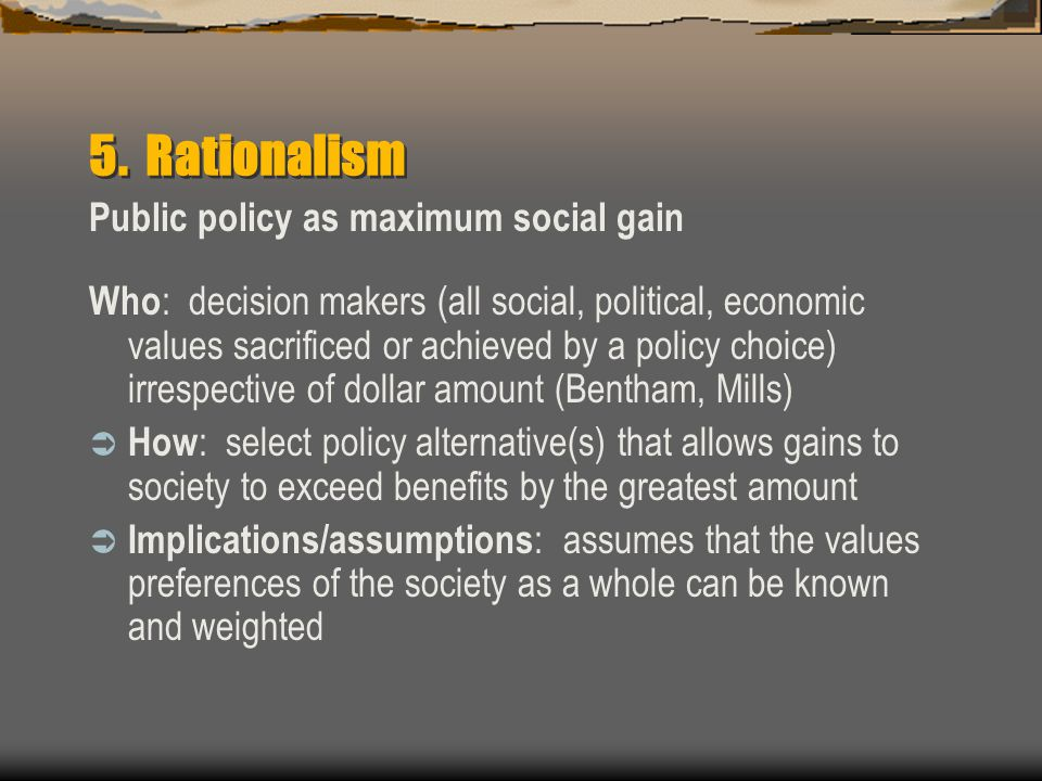 5. Rationalism Public policy as maximum social gain Who : decision makers (all social, political, economic values sacrificed or achieved by a policy c