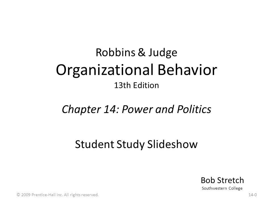 Robbins & Judge Organizational Behavior 13th Edition Chapter 14: Power and Politics Student Study Slideshow Bob Stretch Southwestern College 14-0© 200