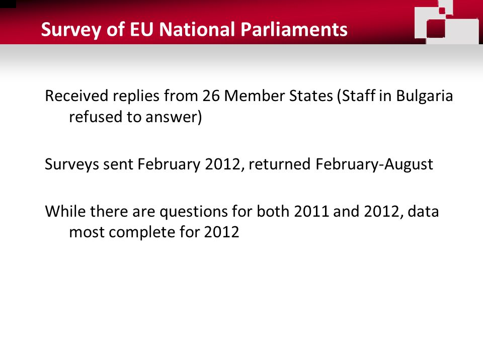 Survey of EU National Parliaments Received replies from 26 Member States (Staff in Bulgaria refused to answer) Surveys sent February 2012, returned February-August While there are questions for both 2011 and 2012, data most complete for 2012