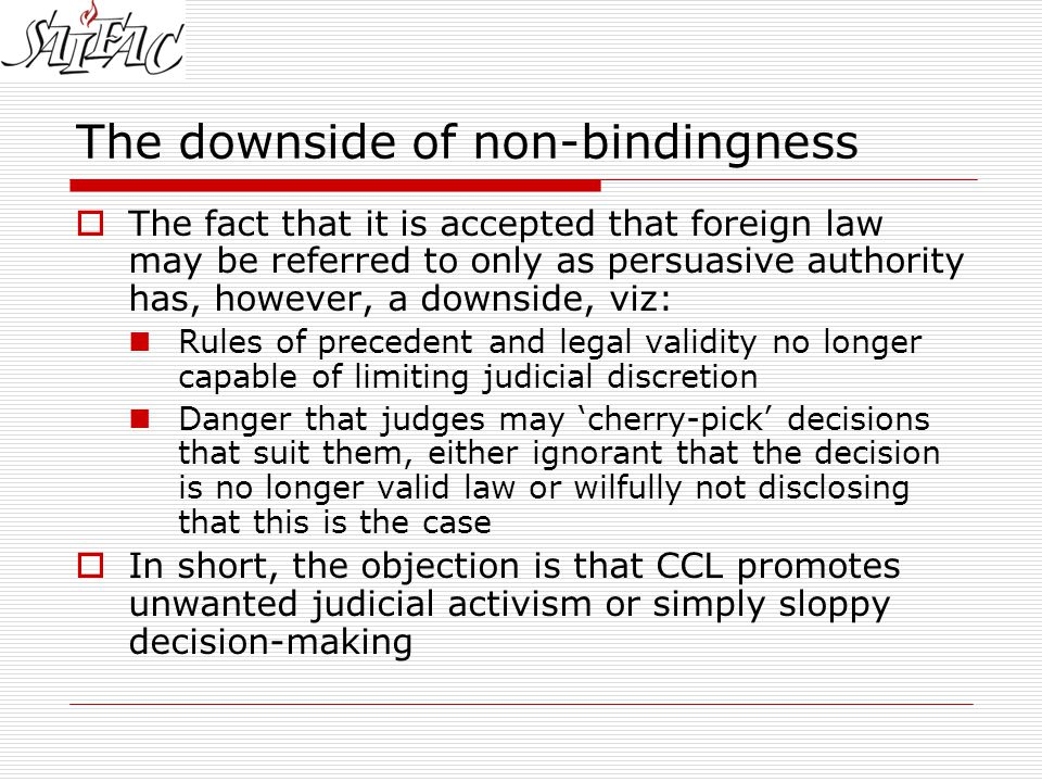 The downside of non-bindingness  The fact that it is accepted that foreign law may be referred to only as persuasive authority has, however, a downside, viz: Rules of precedent and legal validity no longer capable of limiting judicial discretion Danger that judges may 'cherry-pick' decisions that suit them, either ignorant that the decision is no longer valid law or wilfully not disclosing that this is the case  In short, the objection is that CCL promotes unwanted judicial activism or simply sloppy decision-making