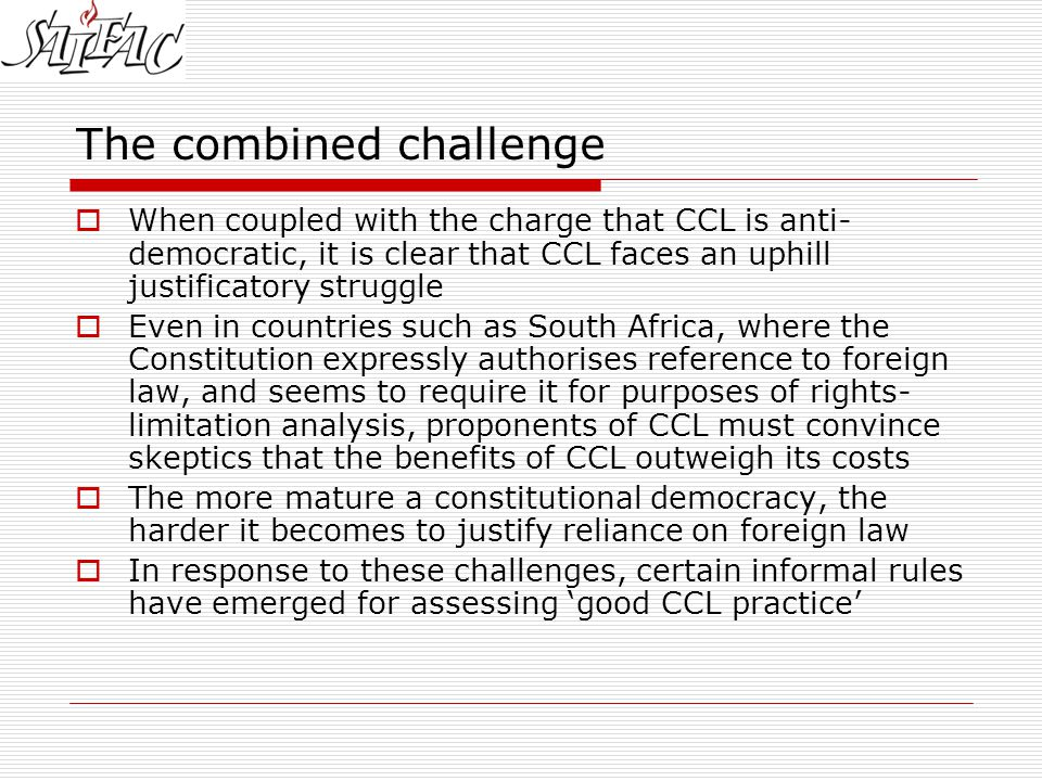 The combined challenge  When coupled with the charge that CCL is anti- democratic, it is clear that CCL faces an uphill justificatory struggle  Even in countries such as South Africa, where the Constitution expressly authorises reference to foreign law, and seems to require it for purposes of rights- limitation analysis, proponents of CCL must convince skeptics that the benefits of CCL outweigh its costs  The more mature a constitutional democracy, the harder it becomes to justify reliance on foreign law  In response to these challenges, certain informal rules have emerged for assessing 'good CCL practice'