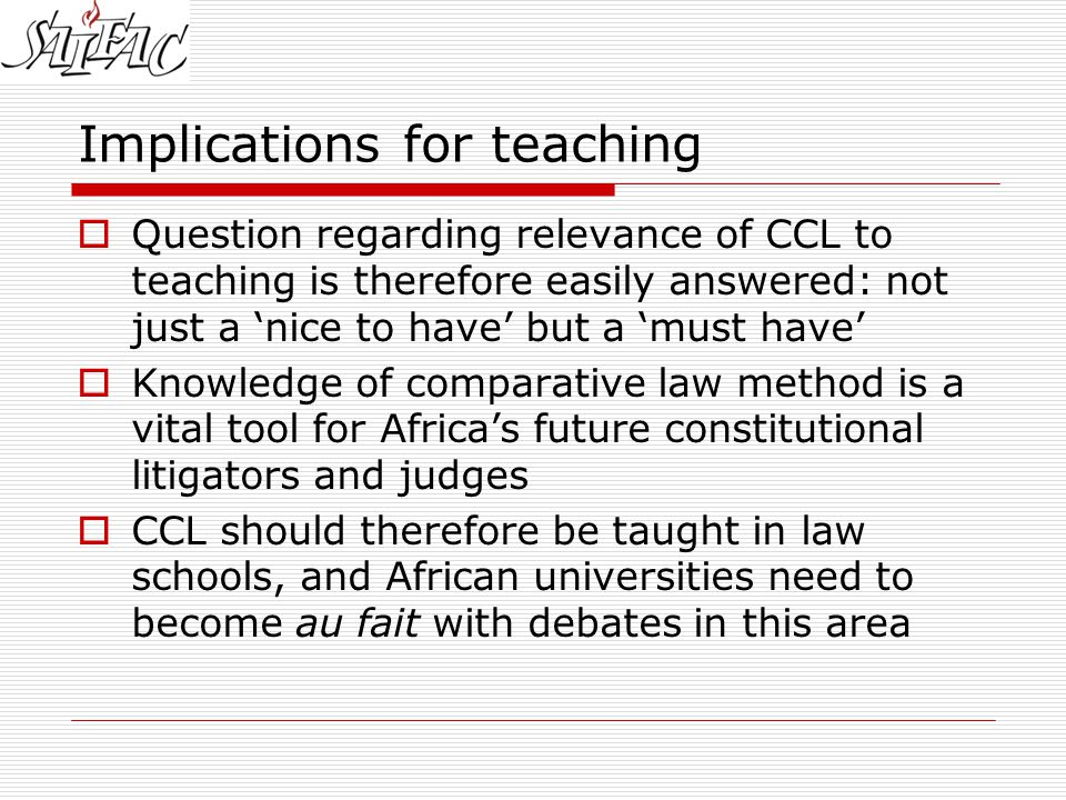 Implications for teaching  Question regarding relevance of CCL to teaching is therefore easily answered: not just a 'nice to have' but a 'must have'  Knowledge of comparative law method is a vital tool for Africa's future constitutional litigators and judges  CCL should therefore be taught in law schools, and African universities need to become au fait with debates in this area