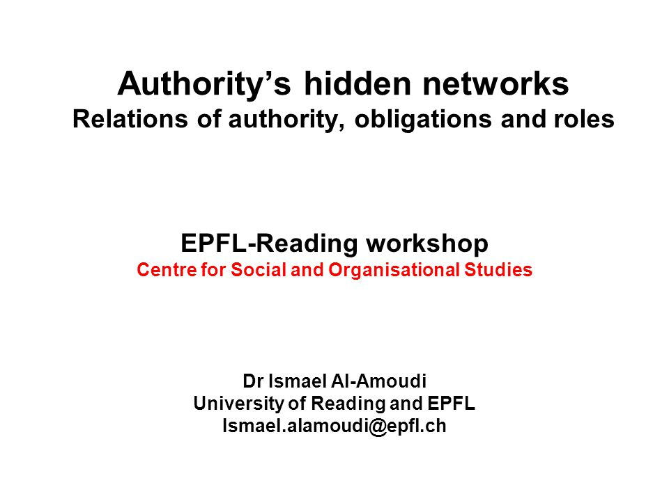 Authority's hidden networks Relations of authority, obligations and roles EPFL-Reading workshop Centre for Social and Organisational Studies Dr Ismael Al-Amoudi University of Reading and EPFL Ismael.alamoudi@epfl.ch