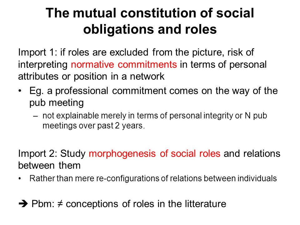 The mutual constitution of social obligations and roles Import 1: if roles are excluded from the picture, risk of interpreting normative commitments i