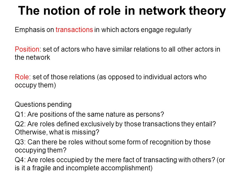 The notion of role in network theory Emphasis on transactions in which actors engage regularly Position: set of actors who have similar relations to a