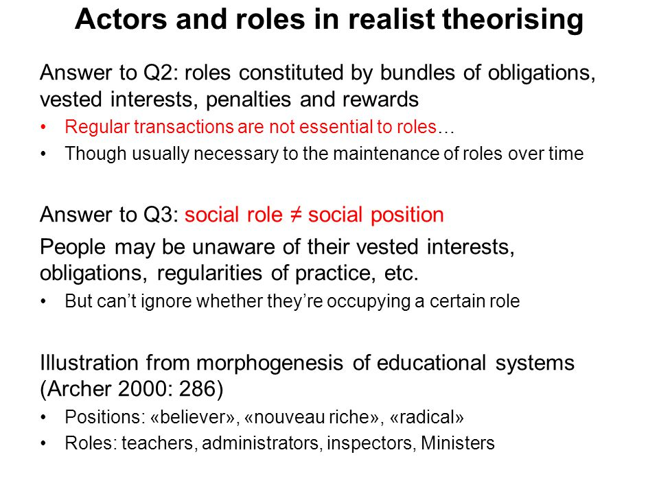 Actors and roles in realist theorising Answer to Q2: roles constituted by bundles of obligations, vested interests, penalties and rewards Regular transactions are not essential to roles… Though usually necessary to the maintenance of roles over time Answer to Q3: social role ≠ social position People may be unaware of their vested interests, obligations, regularities of practice, etc.