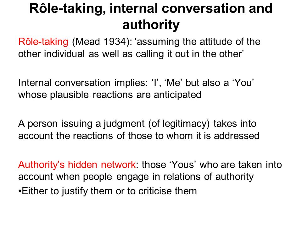 Rôle-taking, internal conversation and authority Rôle-taking (Mead 1934): 'assuming the attitude of the other individual as well as calling it out in the other' Internal conversation implies: 'I', 'Me' but also a 'You' whose plausible reactions are anticipated A person issuing a judgment (of legitimacy) takes into account the reactions of those to whom it is addressed Authority's hidden network: those 'Yous' who are taken into account when people engage in relations of authority Either to justify them or to criticise them