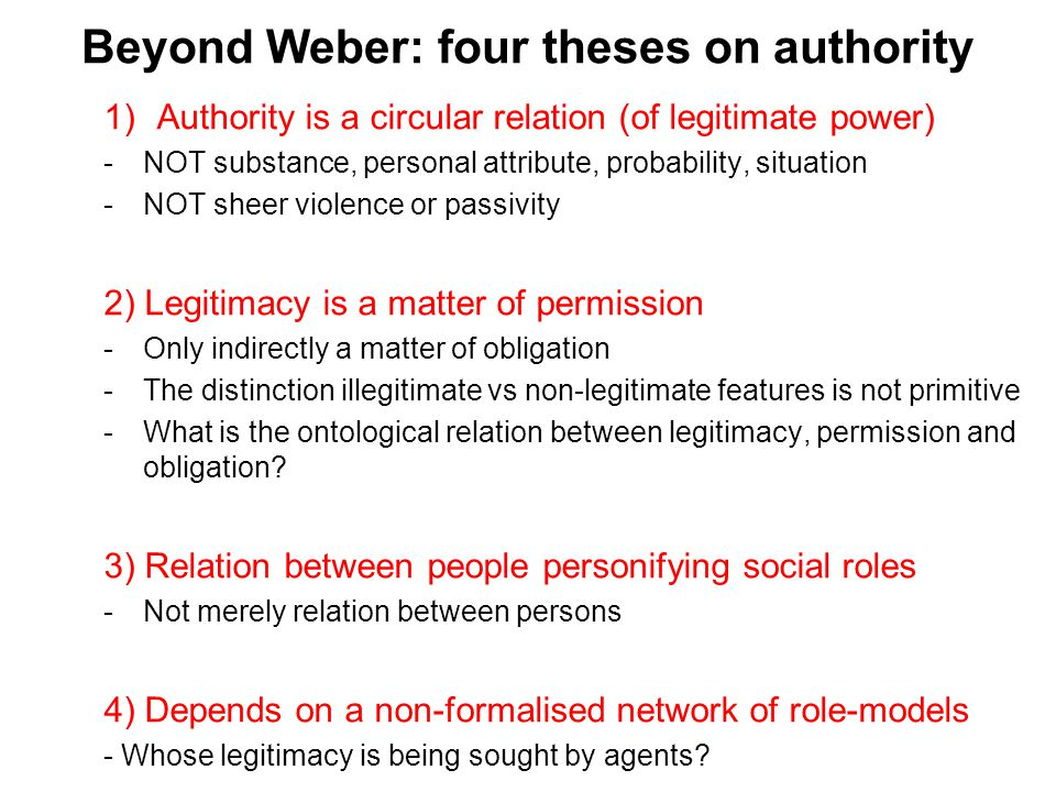 Beyond Weber: four theses on authority 1)Authority is a circular relation (of legitimate power) -NOT substance, personal attribute, probability, situation -NOT sheer violence or passivity 2) Legitimacy is a matter of permission -Only indirectly a matter of obligation -The distinction illegitimate vs non-legitimate features is not primitive -What is the ontological relation between legitimacy, permission and obligation.